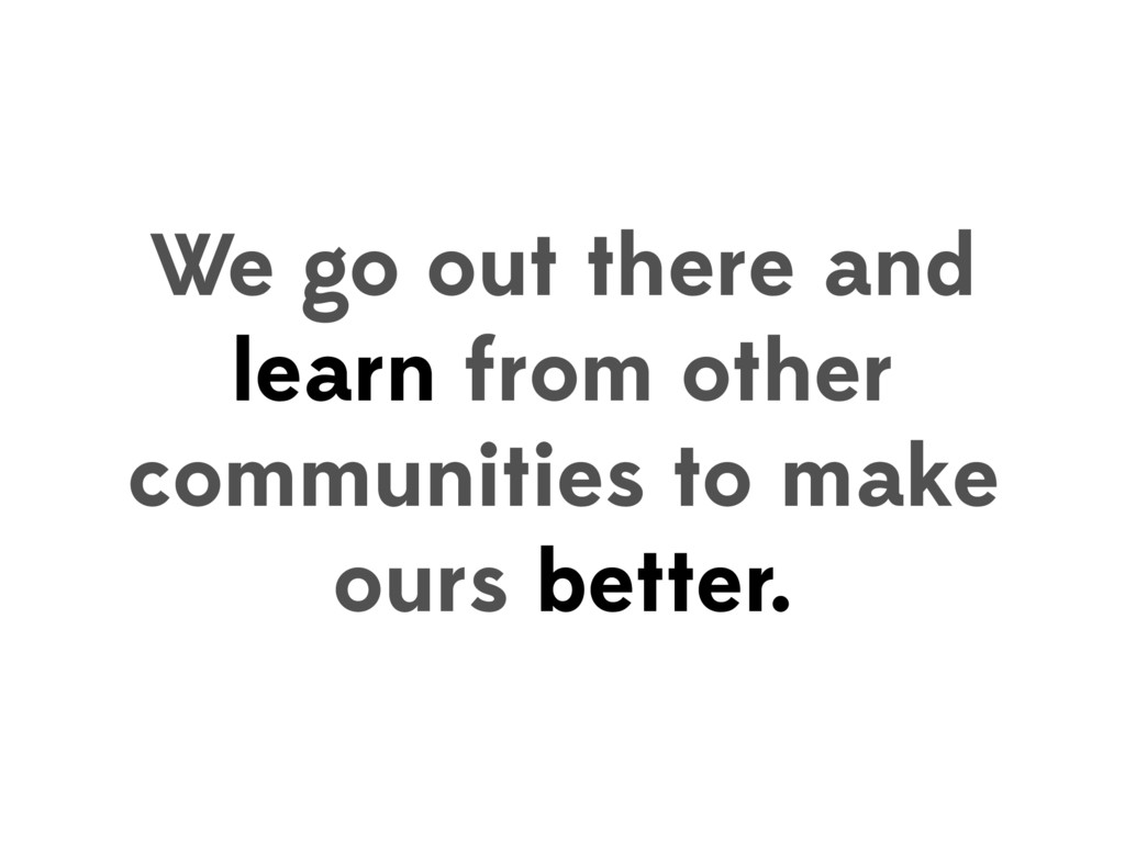 We go out there and learn from other communitie...