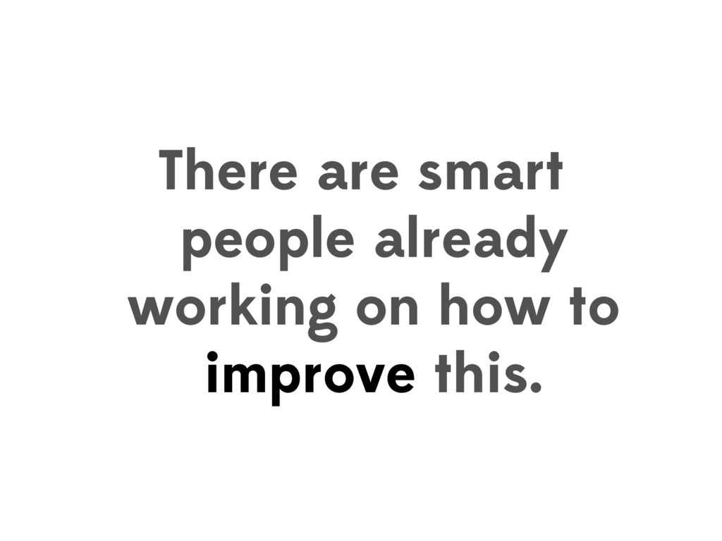 There are smart people already working on how t...