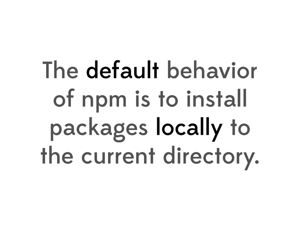 The default behavior of npm is to install packa...