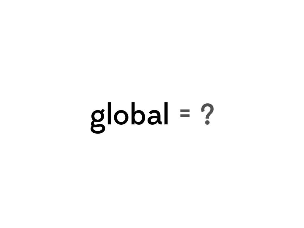 global = ?