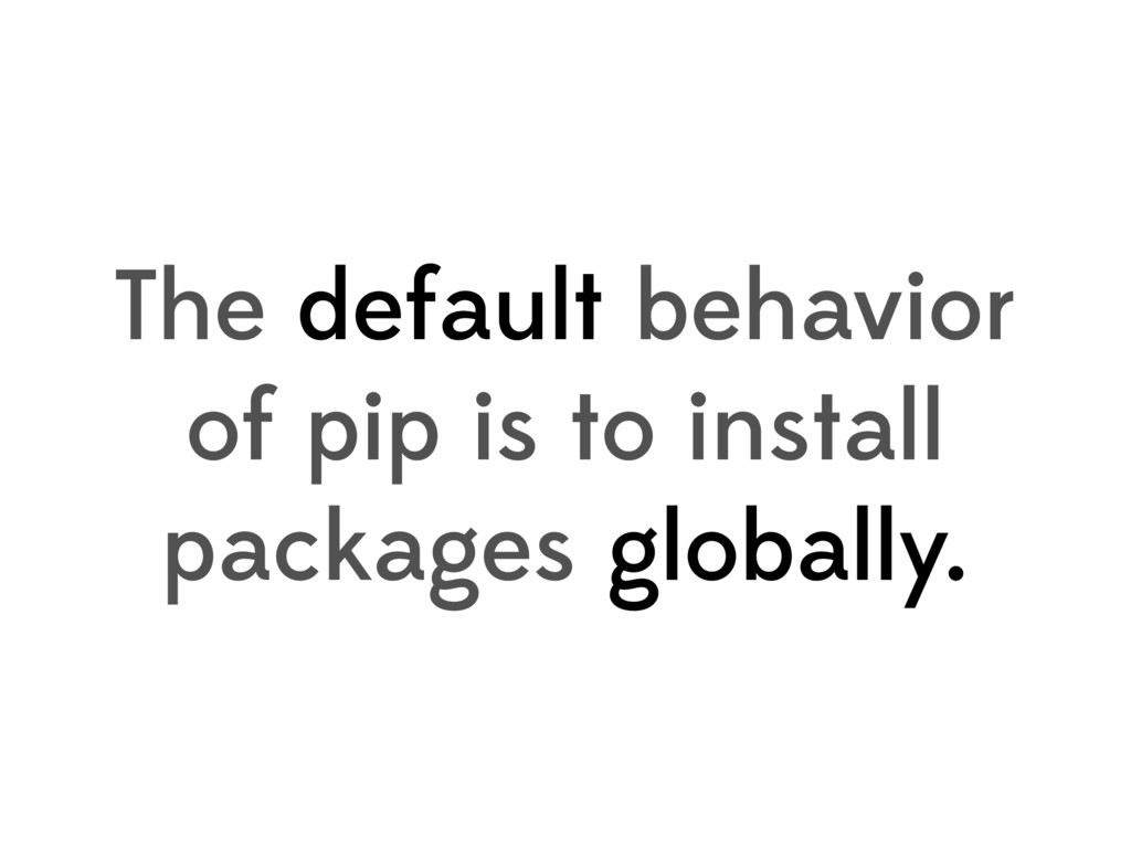 The default behavior of pip is to install packa...
