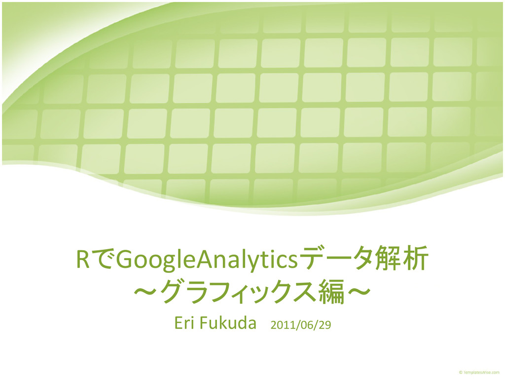 RでGoogleAnalyticsデータ解析 ~グラフィックス編~ Eri Fukuda 20...