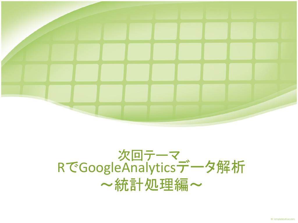 RでGoogleAnalyticsデータ解析 ~統計処理編~ 次回テーマ