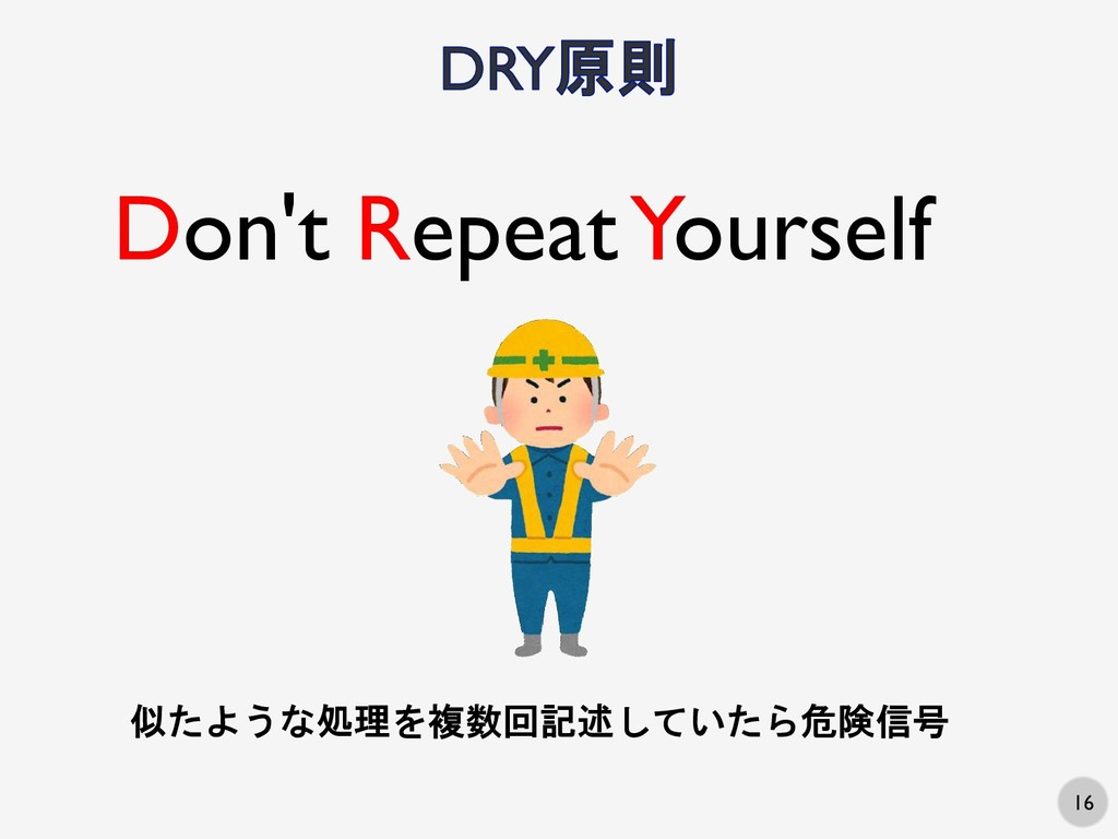 16 Don't Repeat Yourself 似たような処理を複数回記述していたら危険信号