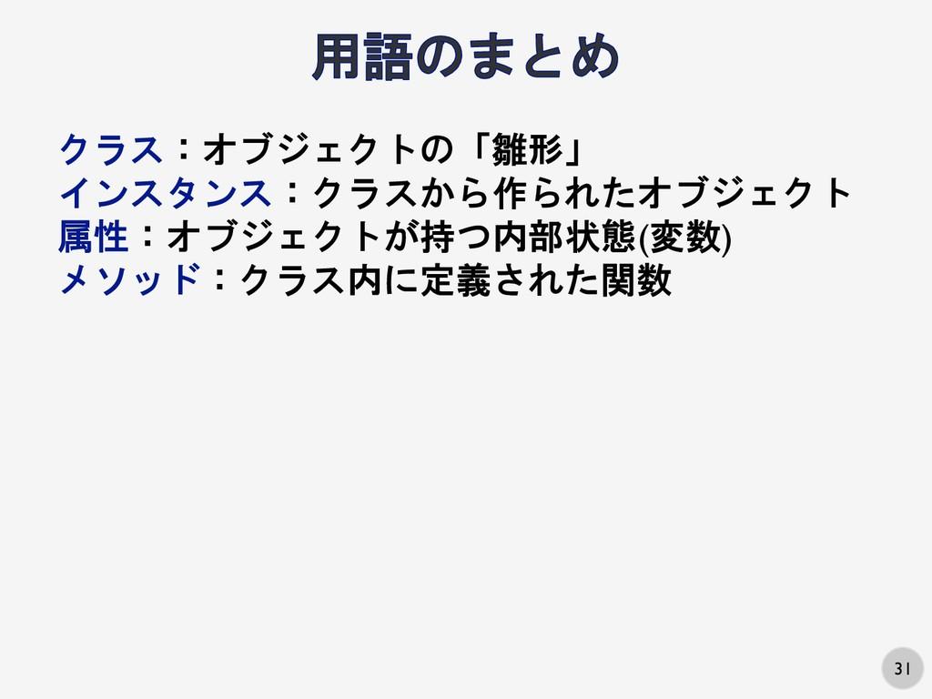 31 クラス:オブジェクトの「雛形」 インスタンス:クラスから作られたオブジェクト 属性:オブ...