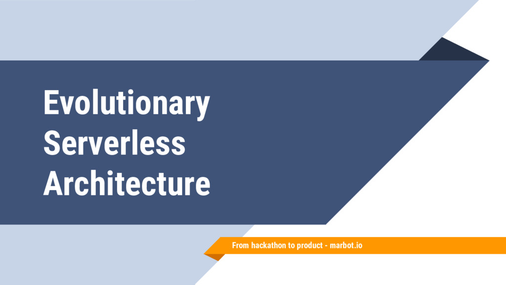 Evolutionary Serverless Architecture From hacka...