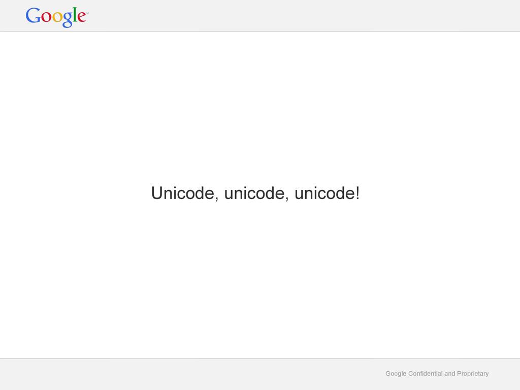 Google Confidential and Proprietary Unicode, un...