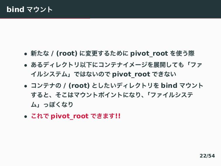 bind Ϛϯτ • ৽ͨͳ / (root) ʹมߋ͢ΔͨΊʹ pivot_root Λ...