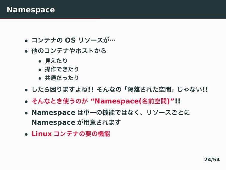 Namespace • ίϯςφͷ OS Ϧιʔε͕ʜ • ଞͷίϯςφϗετ͔Β • ݟ͑...