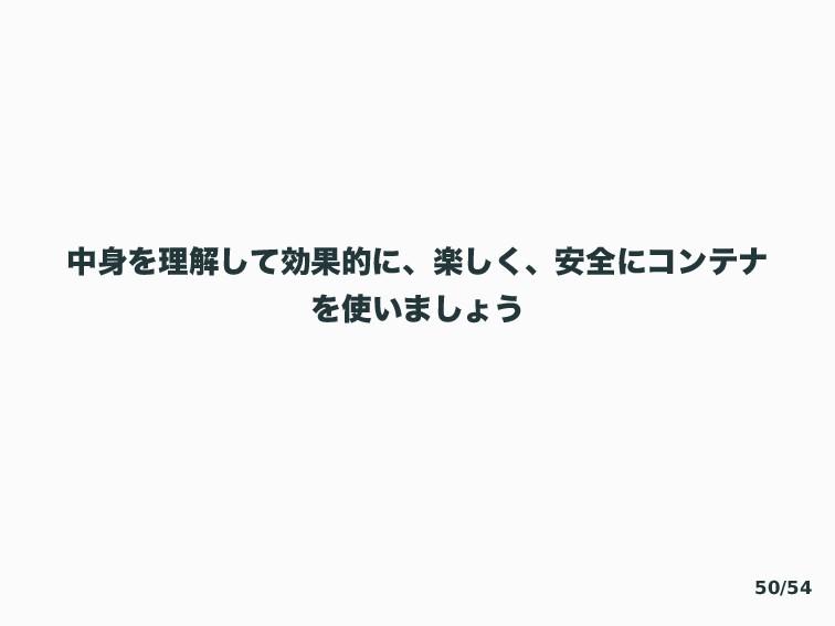 தΛཧղͯ͠ޮՌతʹɺָ͘͠ɺ҆શʹίϯςφ Λ͍·͠ΐ͏ 50/54