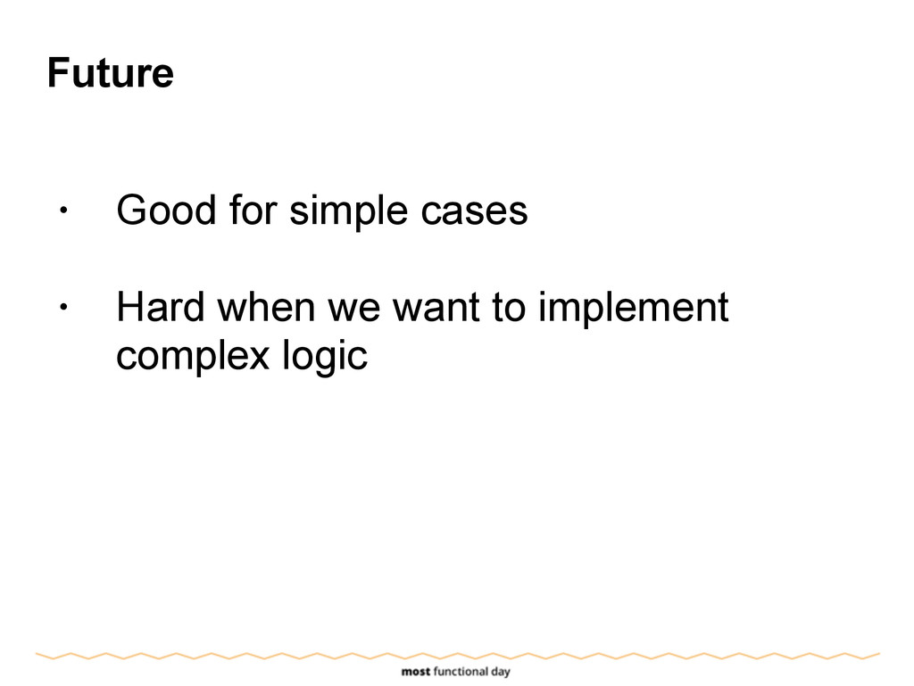 Future ! • Good for simple cases ! • Hard when ...