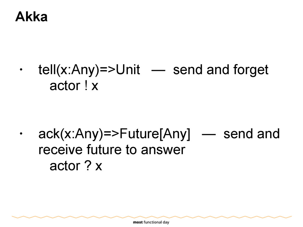 Akka ! • tell(x:Any)=>Unit — send and forget ac...