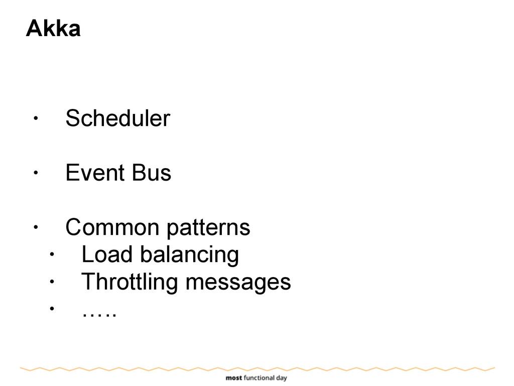 Akka ! • Scheduler ! • Event Bus ! • Common pat...