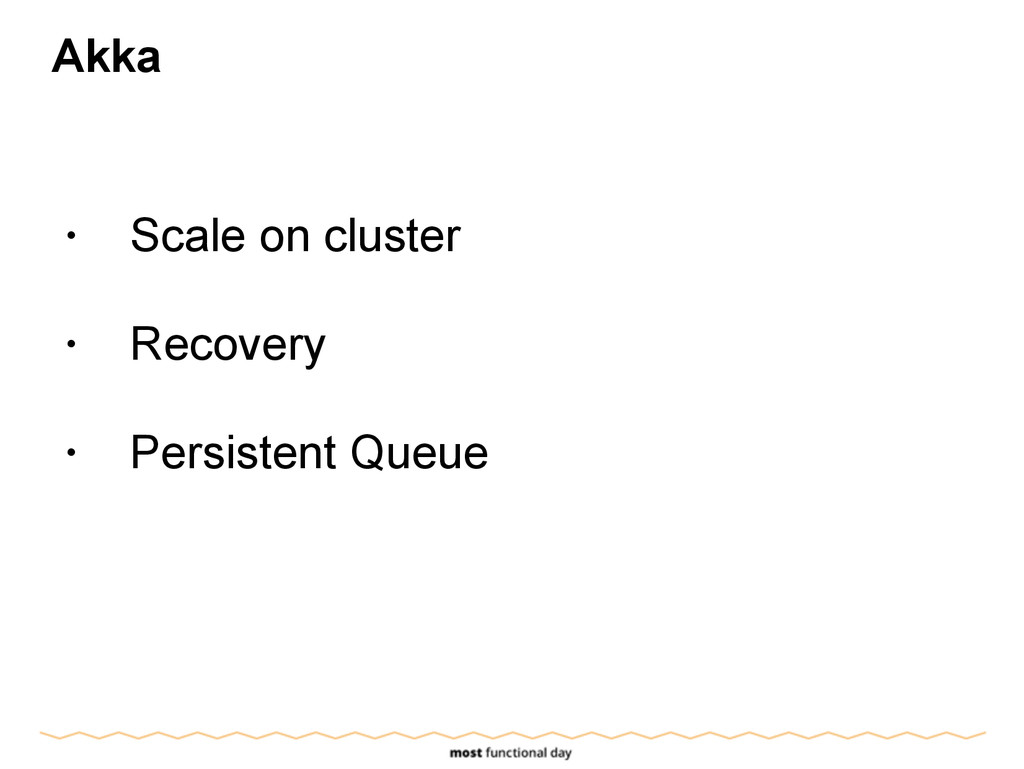 Akka ! • Scale on cluster ! • Recovery ! • Pers...