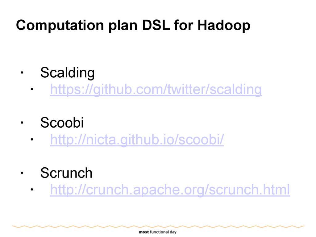 Computation plan DSL for Hadoop ! • Scalding • ...