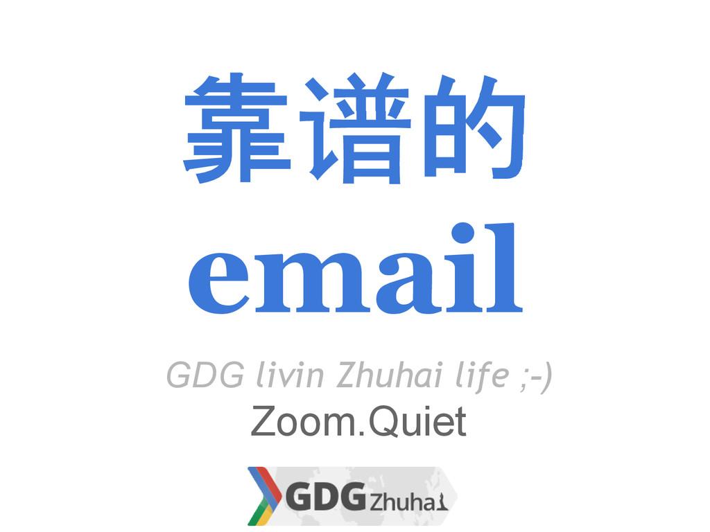 靠谱的 email GDG livin Zhuhai life ;-) Zoom.Quiet
