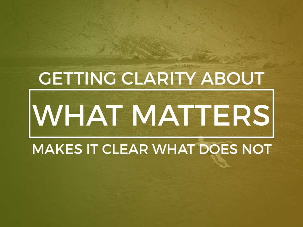 WHAT MATTERS GETTING CLARITY ABOUT MAKES IT CLE...