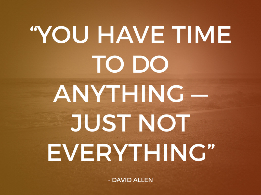 """""""YOU HAVE TIME TO DO ANYTHING — JUST NOT EVERYT..."""