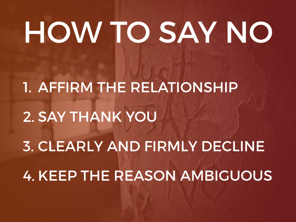 HOW TO SAY NO 1. AFFIRM THE RELATIONSHIP 2. SAY...