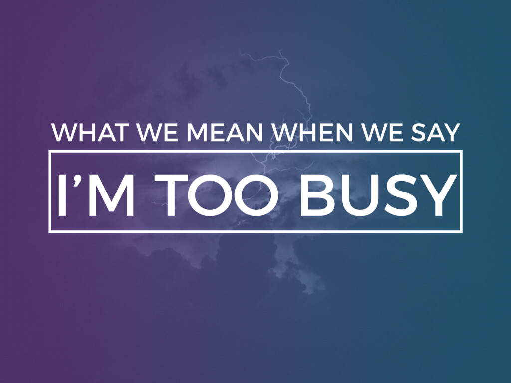 I'M TOO BUSY WHAT WE MEAN WHEN WE SAY