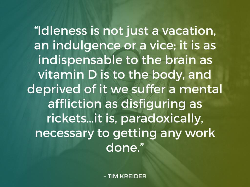 "– TIM KREIDER ""Idleness is not just a vacation,..."