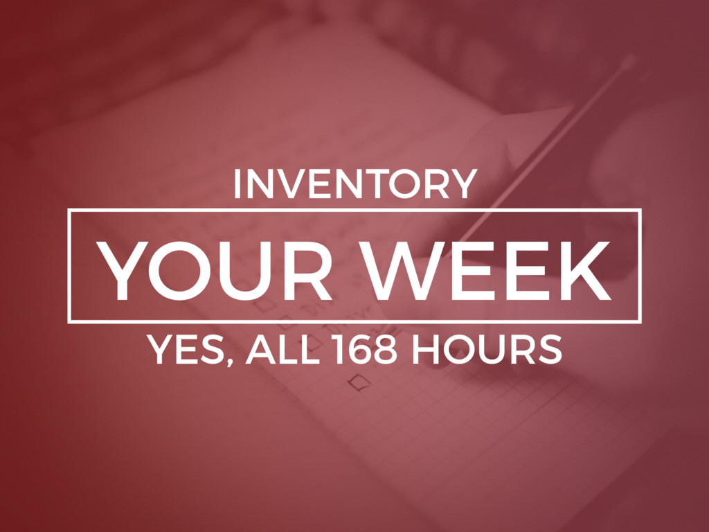 YOUR WEEK INVENTORY YES, ALL 168 HOURS