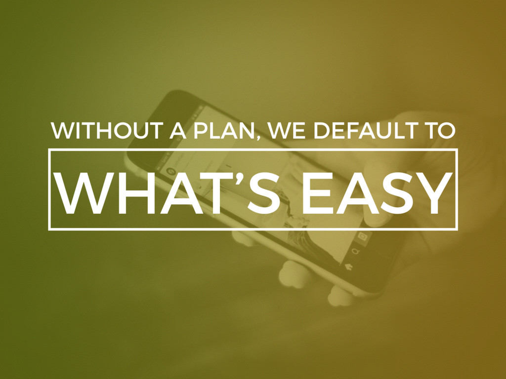 WHAT'S EASY WITHOUT A PLAN, WE DEFAULT TO