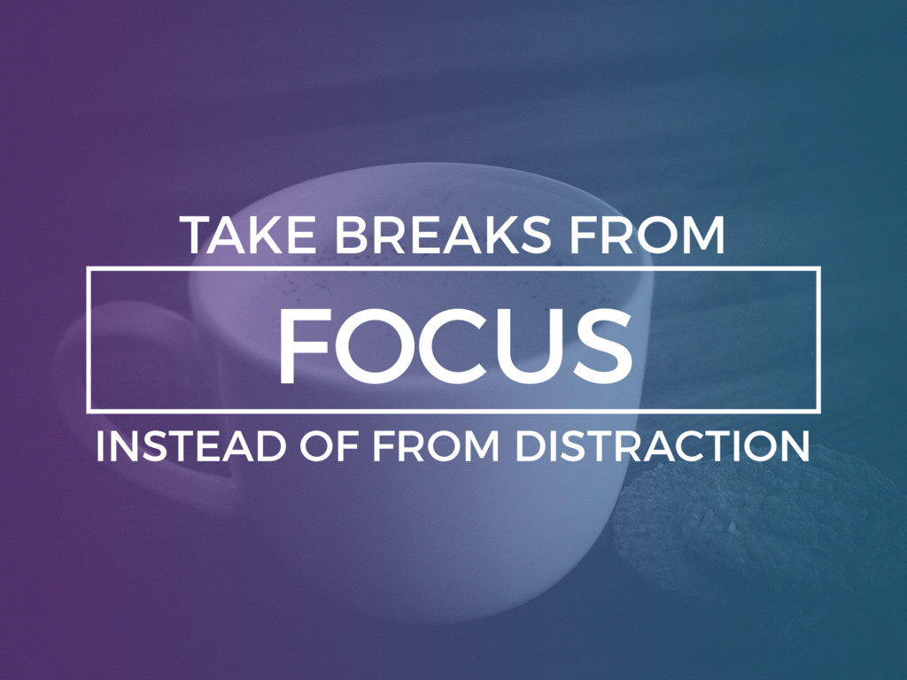 FOCUS TAKE BREAKS FROM INSTEAD OF FROM DISTRACT...