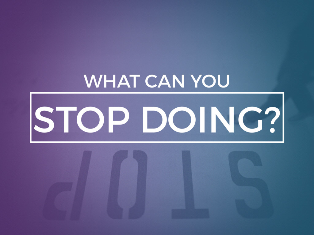 STOP DOING? WHAT CAN YOU