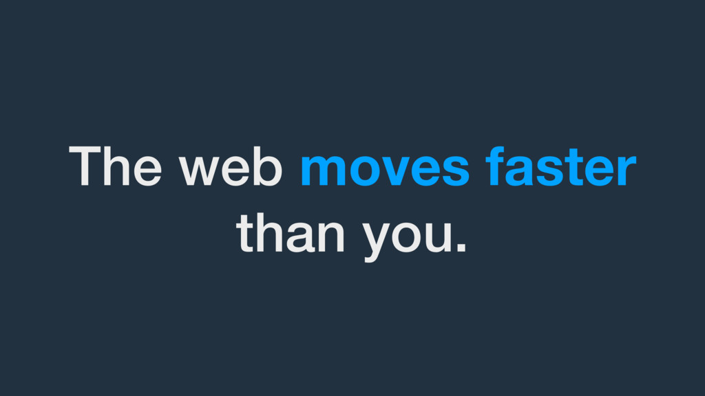 The web moves faster than you.