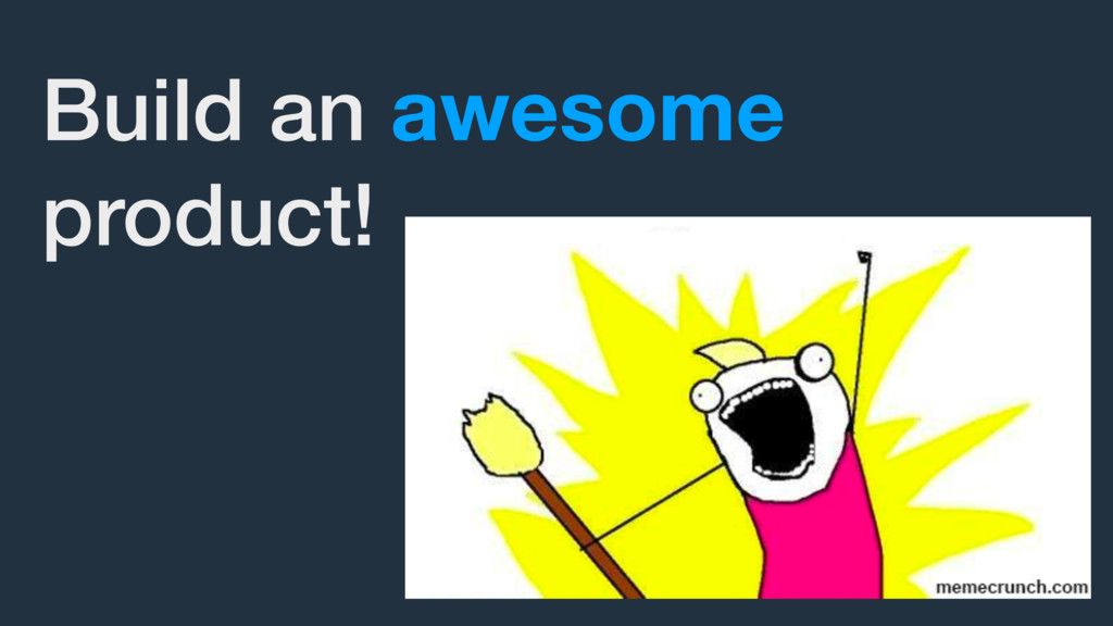 Build an awesome product!