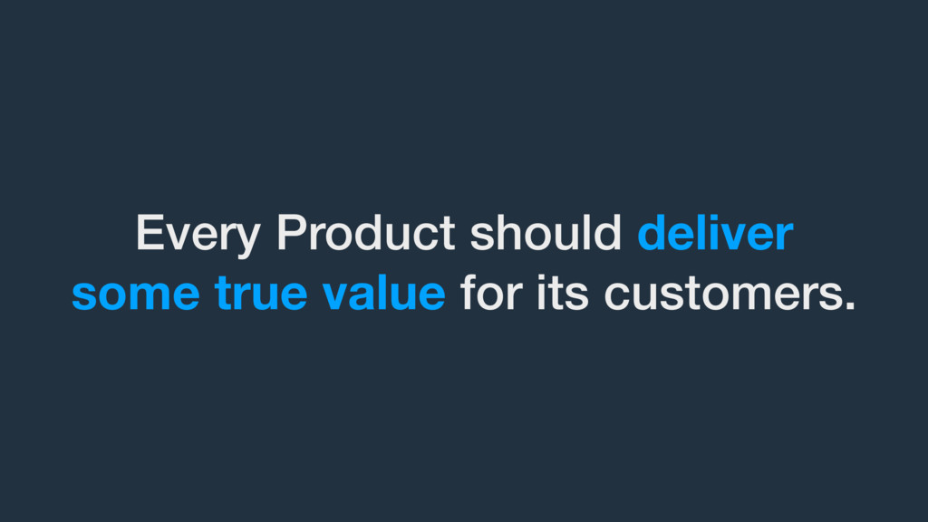Every Product should deliver some true value fo...