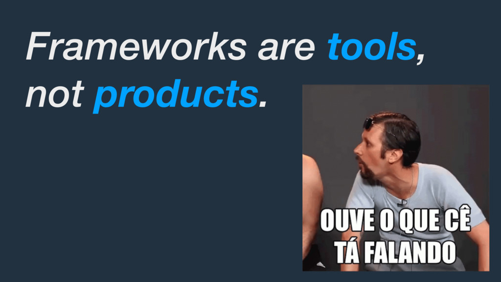 Frameworks are tools, not products.