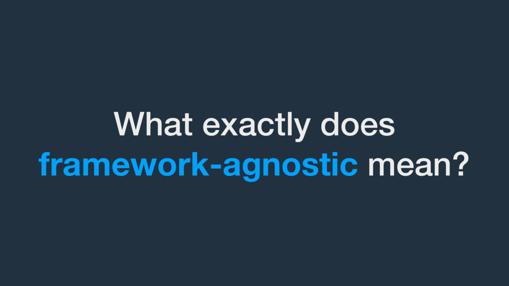 What exactly does framework-agnostic mean?