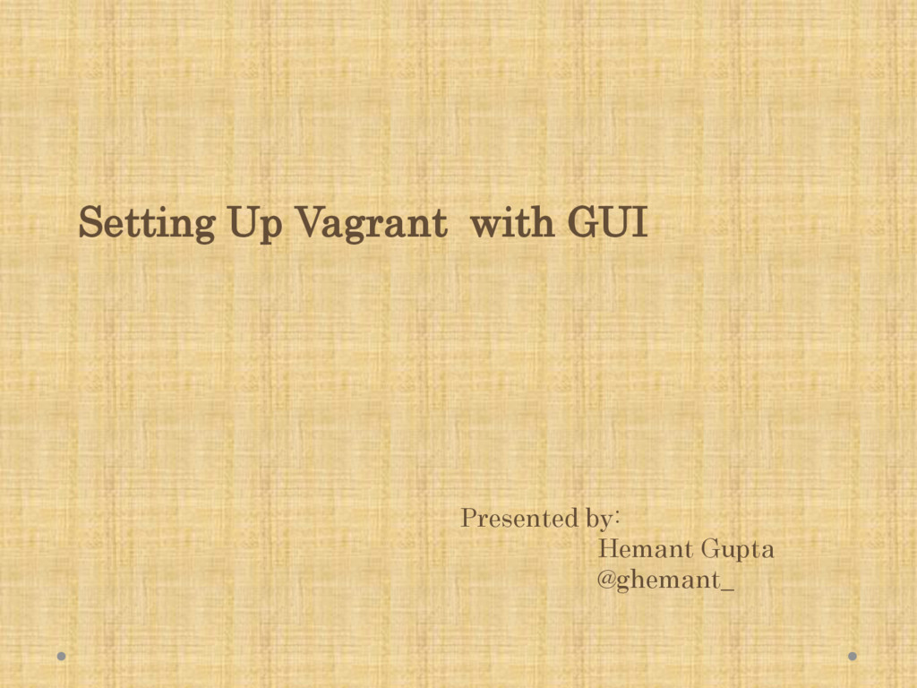 Setting Up Vagrant with GUI Presented by: Heman...