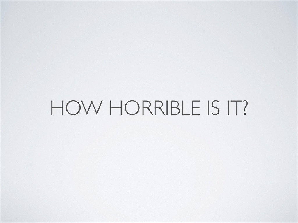 HOW HORRIBLE IS IT?