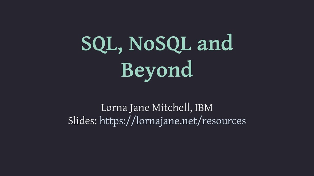 SQL, NoSQL and Beyond Lorna Jane Mitchell, IBM ...