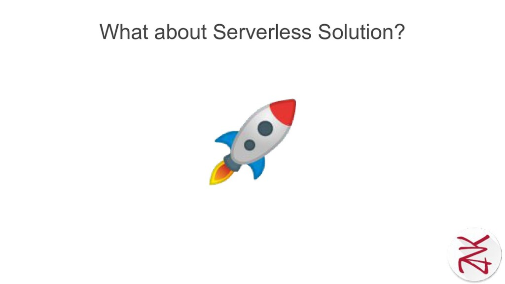 What about Serverless Solution?