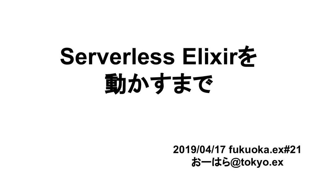 Serverless Elixirを 動かすまで 2019/04/17 fukuoka.ex#...