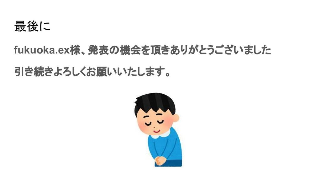 最後に fukuoka.ex様、発表の機会を頂きありがとうございました 引き続きよろしくお願い...