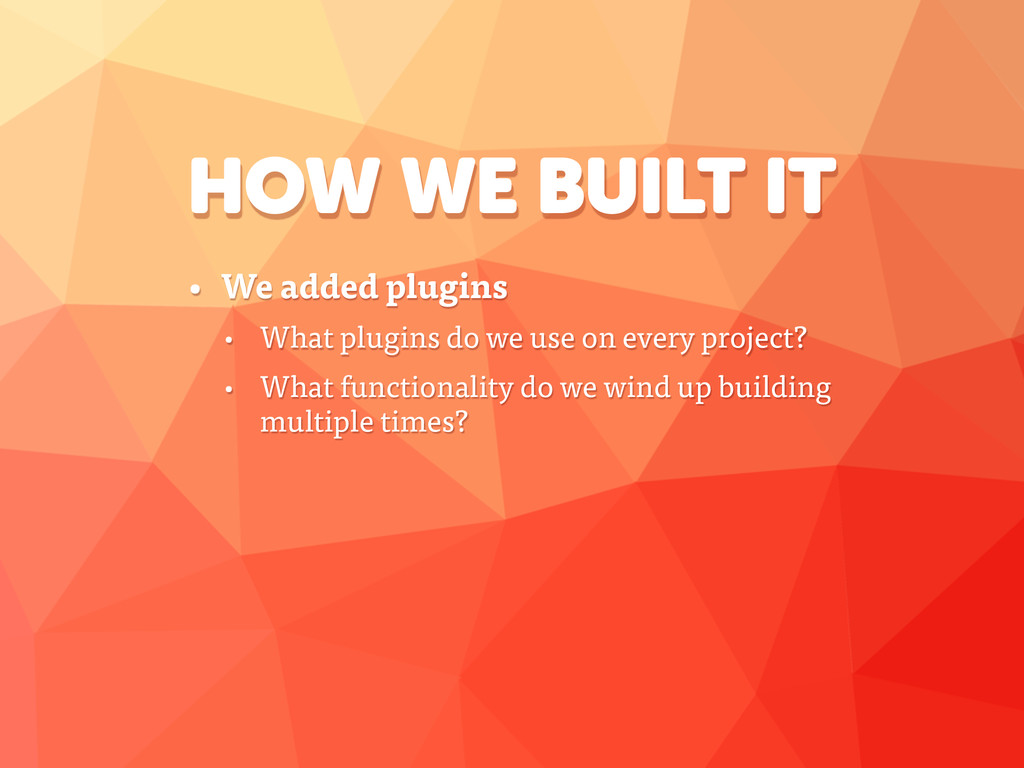 HOW WE BUILT IT • We added plugins • What plugi...