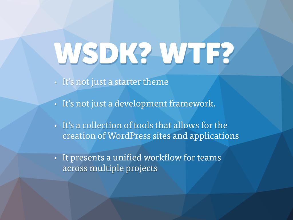WSDK? WTF? • It's not just a starter theme • It...