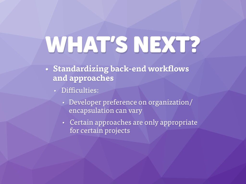 WHAT'S NEXT? • Standardizing back-end workflows...