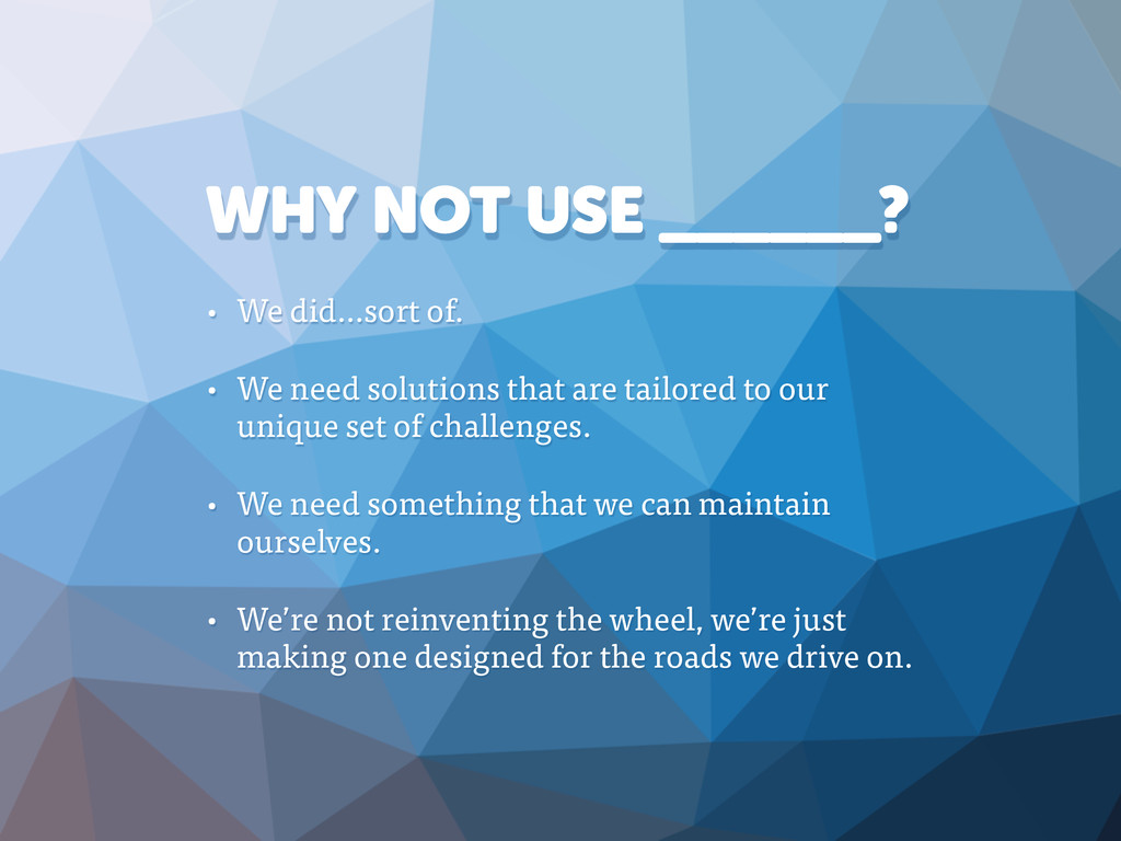 WHY NOT USE ______? • We did…sort of. • We need...