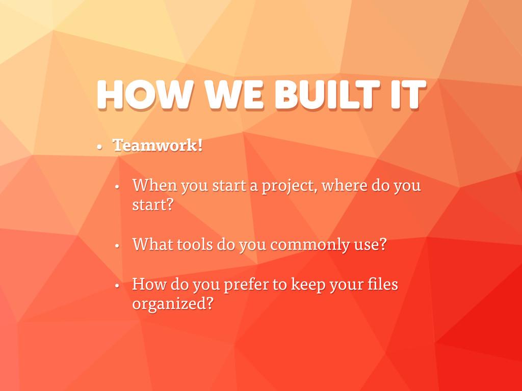 HOW WE BUILT IT • Teamwork! • When you start a ...