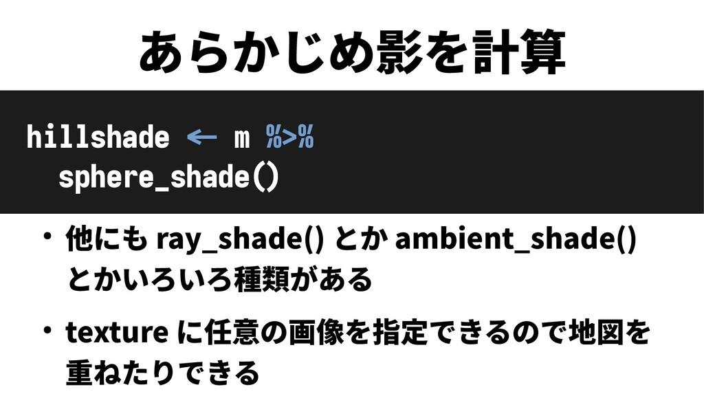 あらかじめ影を計算 hillshade <- m %>% sphere_shade() ● 他...