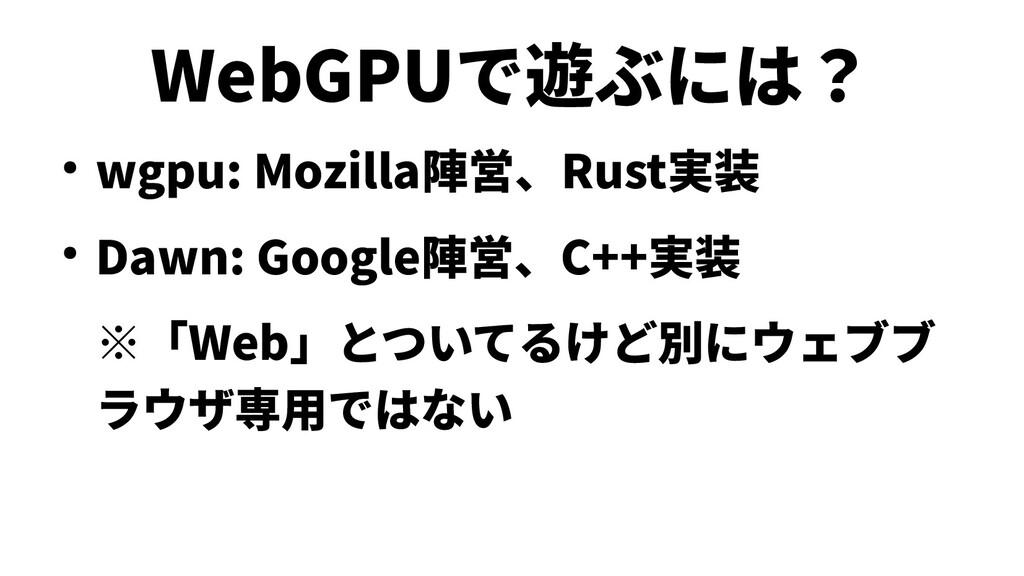 WebGPUで遊ぶには? ● wgpu: Mozilla陣営、Rust実装 ● Dawn: G...