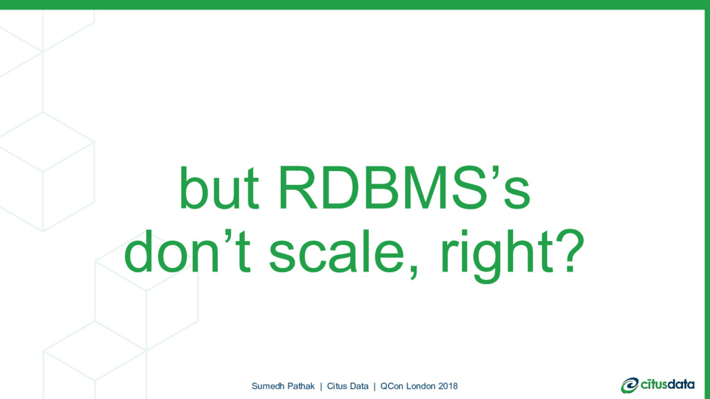 but RDBMS's don't scale, right? Sumedh Pathak |...