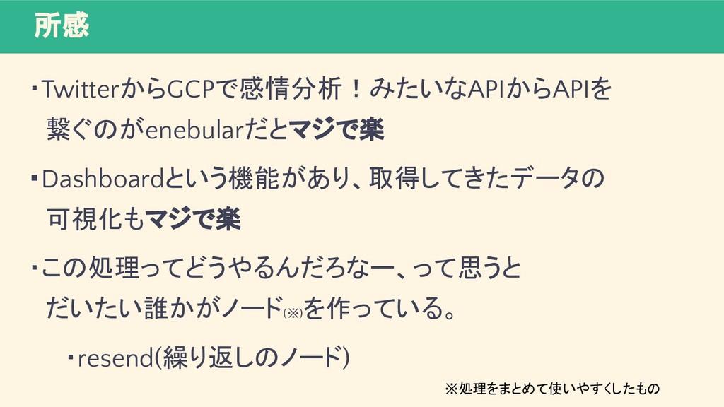 所感 ・TwitterからGCPで感情分析!みたいなAPIからAPIを  繋ぐのがenebul...
