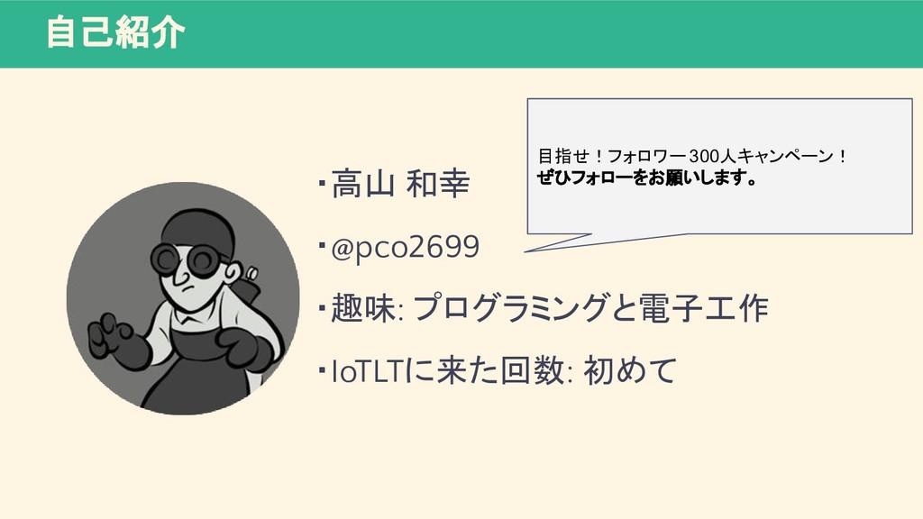 自己紹介 ・高山 和幸 ・@pco2699 ・趣味: プログラミングと電子工作 ・IoTLTに...